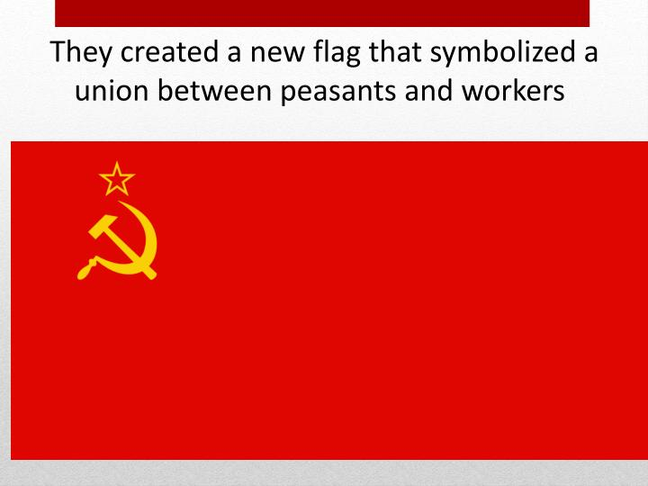 They created a new flag that symbolized a union between peasants and workers