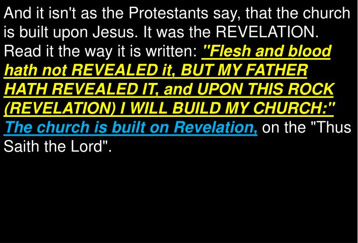 And it isn't as the Protestants say, that the church is built upon Jesus. It was the REVELATION. Read it the way it is written: