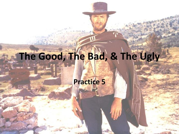 The Good, The Bad, & The Ugly