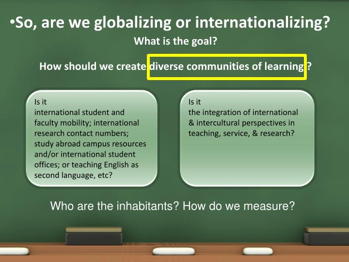 So, are we globalizing or internationalizing?
