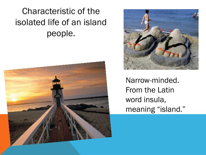 Characteristic of the isolated life of an island people.