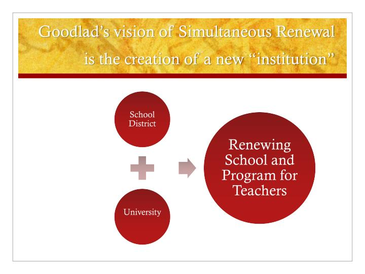 Goodlad s vision of simultaneous renewal is the creation of a new institution