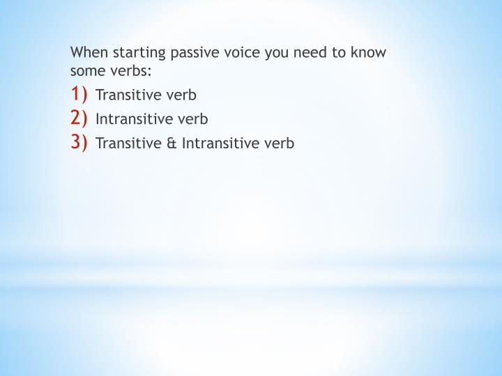 When starting passive voice you need to know some verbs: