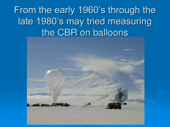 From the early 1960's through the late 1980's may tried measuring the CBR on balloons