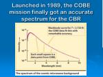 launched in 1989 the cobe mission finally got an accurate spectrum for the cbr