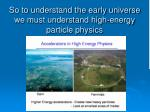 so to understand the early universe we must understand high energy particle physics