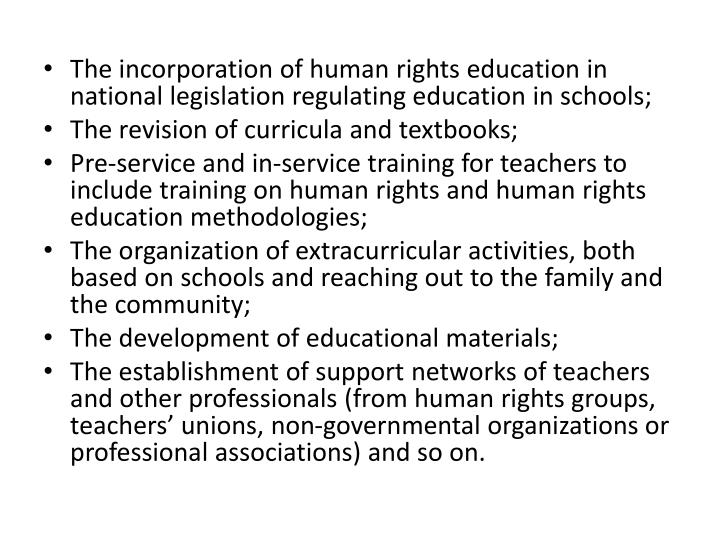 The incorporation of human rights education in national legislation regulating education in schools;