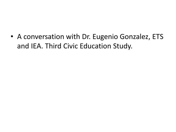 A conversation with Dr. Eugenio Gonzalez, ETS and IEA. Third Civic Education Study.