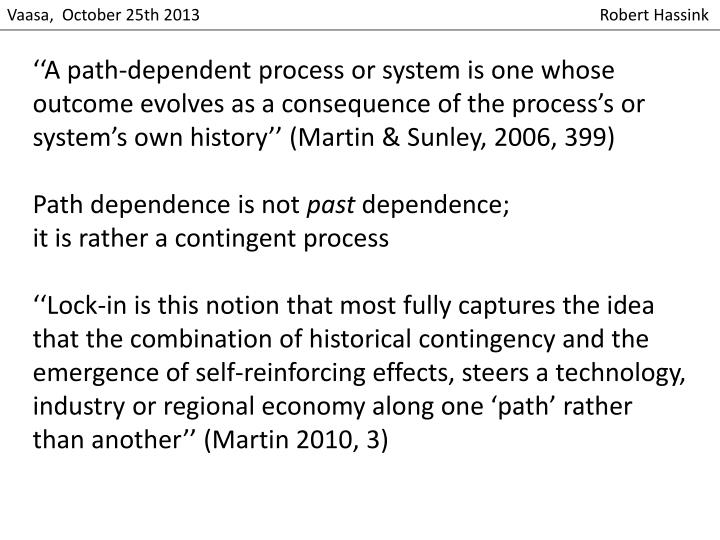 ''A path-dependent process or system is one whose outcome evolves as a consequence of the process's or system's own history'' (Martin &