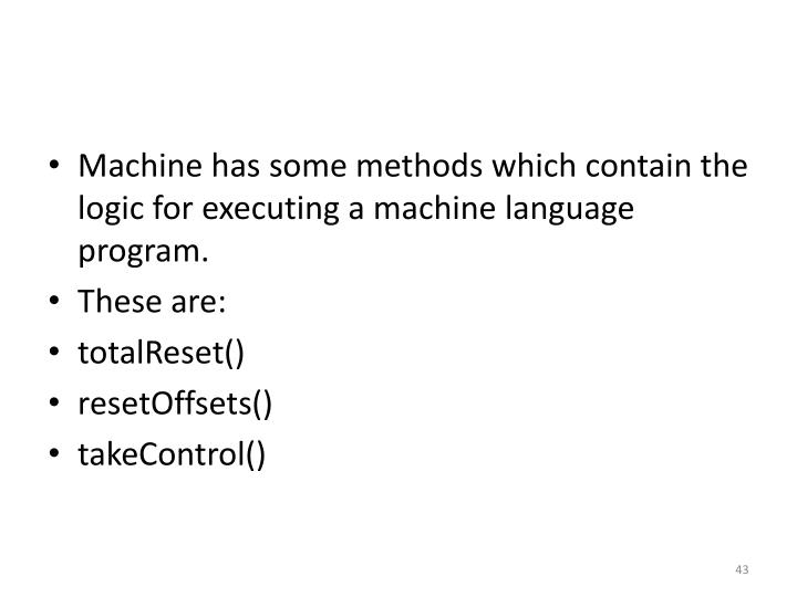 Machine has some methods which contain the logic for executing a machine language program.
