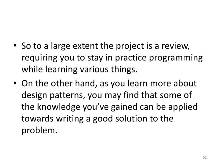 So to a large extent the project is a review, requiring you to stay in practice programming while learning various things.