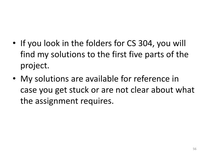 If you look in the folders for CS 304, you will find my solutions to the first five parts of the project.