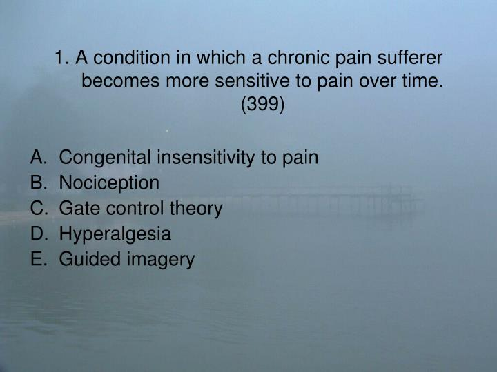 1 a condition in which a chronic pain sufferer becomes more sensitive to pain over time 399
