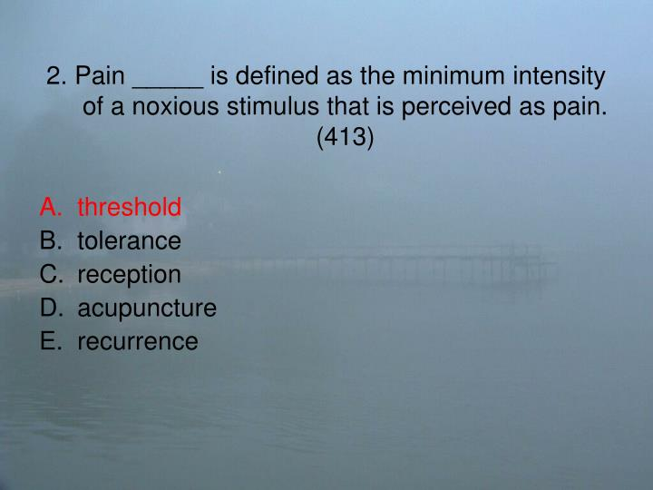 2. Pain _____ is defined as the minimum intensity of a noxious stimulus that is perceived as pain. (413)