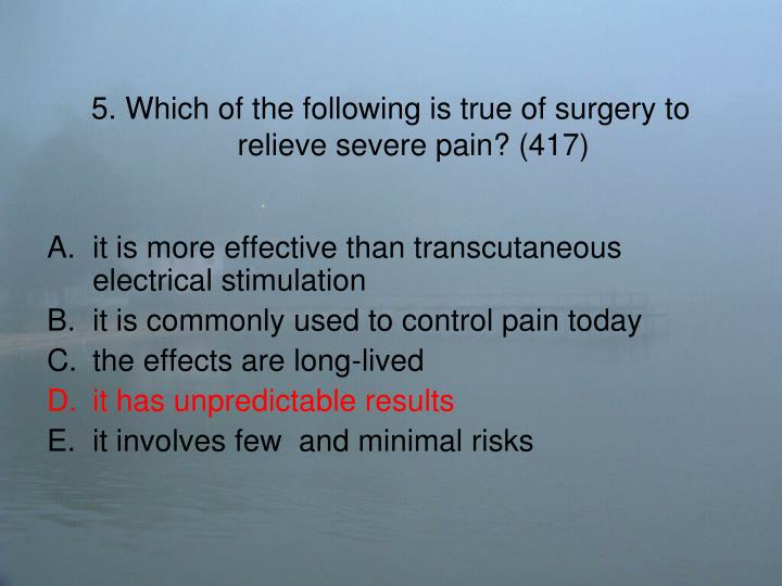 5. Which of the following is true of surgery to relieve severe pain? (417)