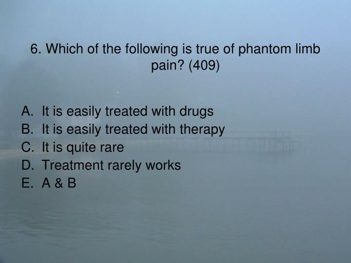 6. Which of the following is true of phantom limb pain? (409)