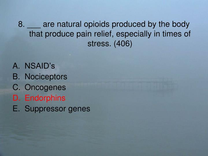 8. ___ are natural opioids produced by the body that produce pain relief, especially in times of stress. (406)
