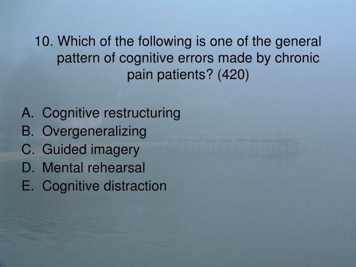 10. Which of the following is one of the general pattern of cognitive errors made by chronic pain patients? (420)