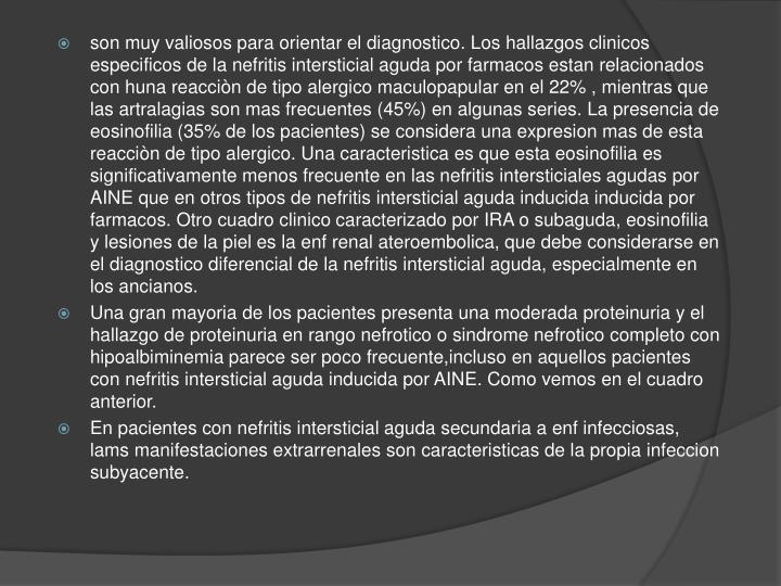 son muy valiosos para orientar el diagnostico. Los hallazgos clinicos especificos de la nefritis intersticial aguda por farmacos estan relacionados con huna reacciòn de tipo alergico maculopapular en el 22% , mientras que las artralagias son mas frecuentes (45%) en algunas series. La presencia de eosinofilia (35% de los pacientes) se considera una expresion mas de esta reacciòn de tipo alergico. Una caracteristica es que esta eosinofilia es significativamente menos frecuente en las nefritis intersticiales agudas por AINE que en otros tipos de nefritis intersticial aguda inducida inducida por farmacos. Otro cuadro clinico caracterizado por IRA o subaguda, eosinofilia y lesiones de la piel es la enf renal ateroembolica, que debe considerarse en el diagnostico diferencial de la nefritis intersticial aguda, especialmente en los ancianos.