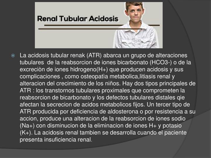 La acidosis tubular renak (ATR) abarca un grupo de alteraciones tubulares  de la reabsorcion de iones bicarbonato (HCO3-) o de la excreciòn de iones hidrogeno(H+) que producen acidosis y sus complicaciones , como osteopatìa metabolica,litiasis renal y alteracion del crecimiento de los niños. Hay dos tipos principales de ATR : los transtornos tubulares proximales que comprometen la reabsorcion de bicarbonato y los defectos tubulares distales qie afectan la secrecion de acidos metabolicos fijos. Un tercer tipo de ATR producida por deficiencia de aldosterona o por resistencia a su accion, produce una alteracion de la reabsorcion de iones sodio (Na+) con disminucion de la eliminacion de iones H+ y potasio (K+). La acidosis renal tambien se desarrolla cuando el paciente presenta insuficiencia renal