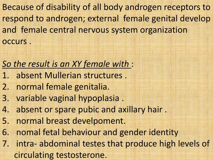 Because of disability of all body androgen receptors to respond to androgen; external  female genital develop and  female central nervous system organization occurs .