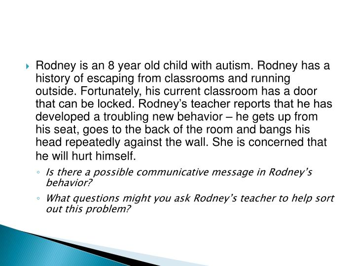 Rodney is an 8 year old child with autism. Rodney has a history of escaping from classrooms and running outside. Fortunately, his current classroom has a door that can be locked. Rodney's teacher reports that he has developed a troubling new behavior – he gets up from his seat, goes to the back of the room and bangs his head repeatedly against the wall. She is concerned that he will hurt himself.