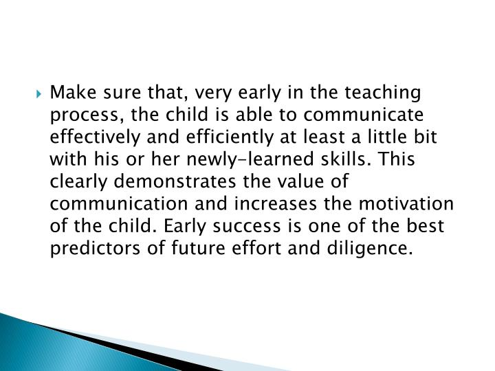 Make sure that, very early in the teaching process, the child is able to communicate effectively and efficiently at least a little bit with his or her newly-learned skills. This clearly demonstrates the value of communication and increases the motivation of the child. Early success is one of the best predictors of future effort and diligence.