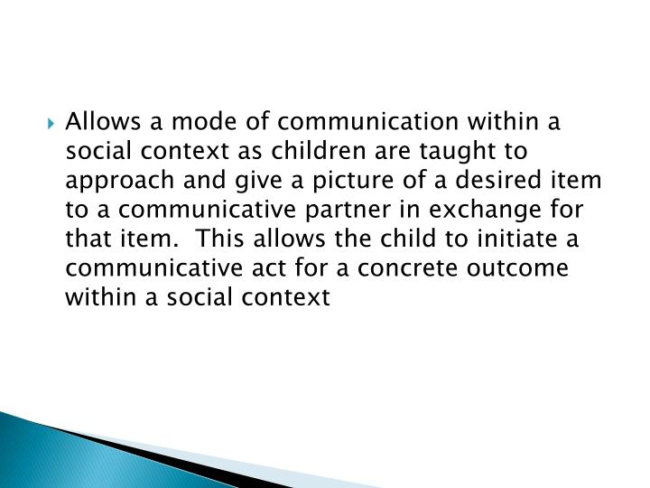 Allows a mode of communication within a social context as children are taught to approach and give a picture of a desired item to a communicative partner in exchange for that item.  This allows the child to initiate a communicative act for a concrete outcome within a social context