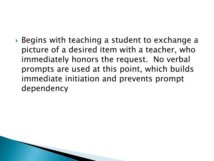 Begins with teaching a student to exchange a picture of a desired item with a teacher, who immediately honors the request.  No verbal prompts are used at this point, which builds immediate initiation and prevents prompt dependency