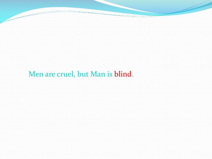 Men are cruel, but Man is