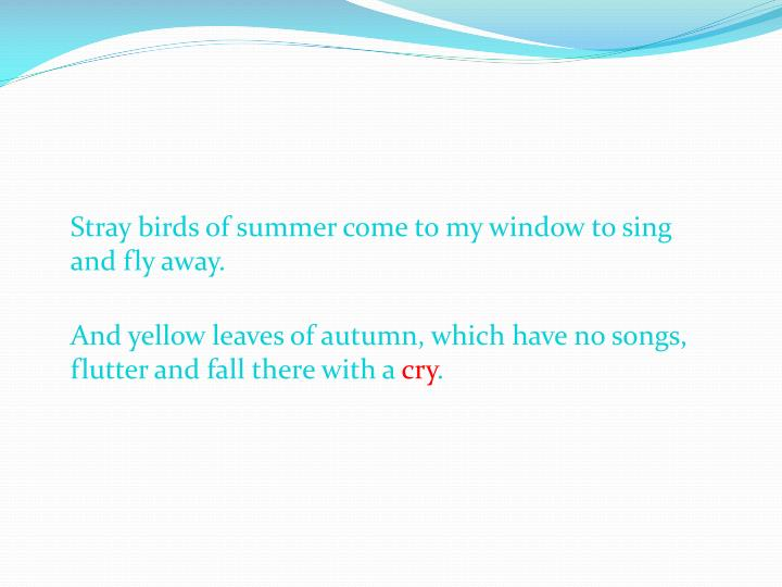 Stray birds of summer come to my window to sing and fly away.