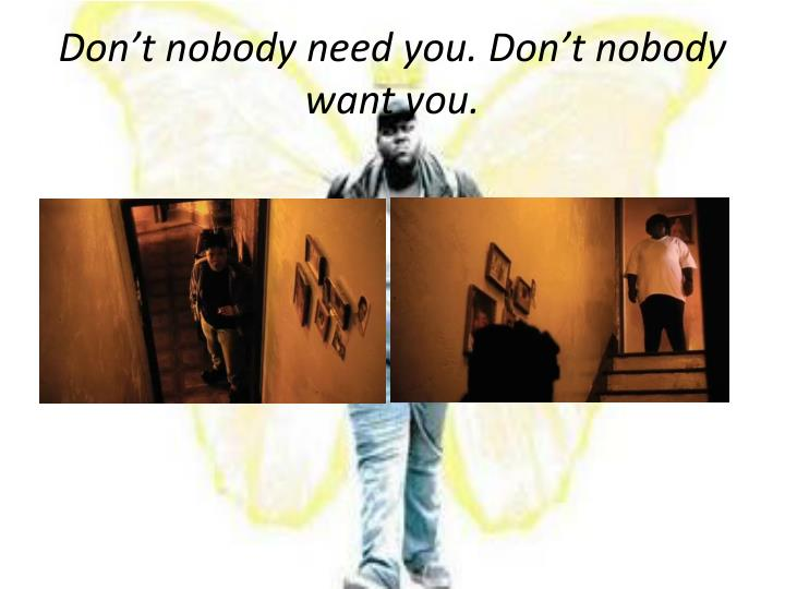 Don't nobody need you. Don't nobody want you.