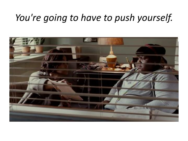 You're going to have to push yourself.