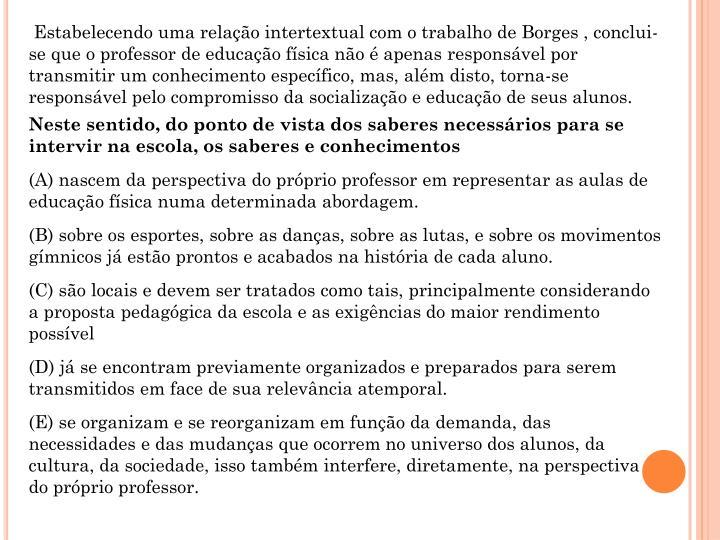 Estabelecendo uma relação intertextual com o trabalho de Borges , conclui-se que o professor de educação física não é apenas responsável por transmitir um conhecimento específico, mas, além disto, torna-se responsável pelo compromisso da socialização e educação de seus alunos.