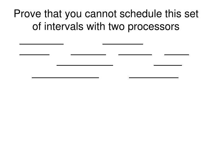 Prove that you cannot schedule this set of intervals with two processors