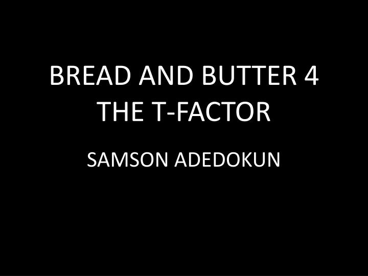 Bread and butter 4 the t factor