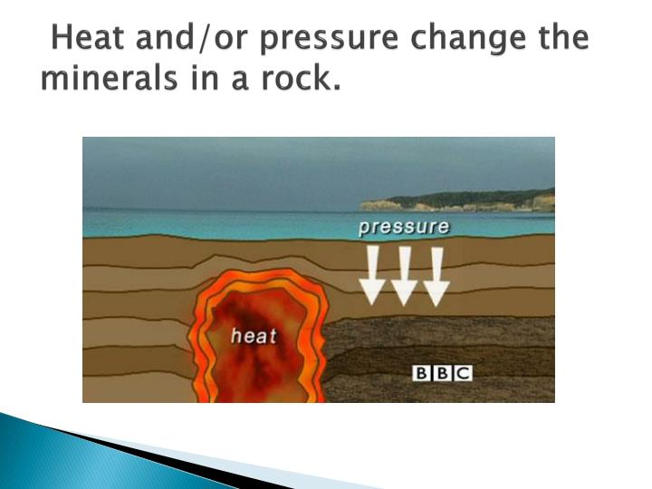 Heat and/or pressure change the minerals in a rock.