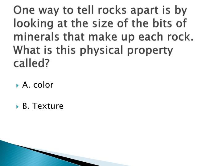One way to tell rocks apart is by looking at the size of the bits of minerals that make up each rock...