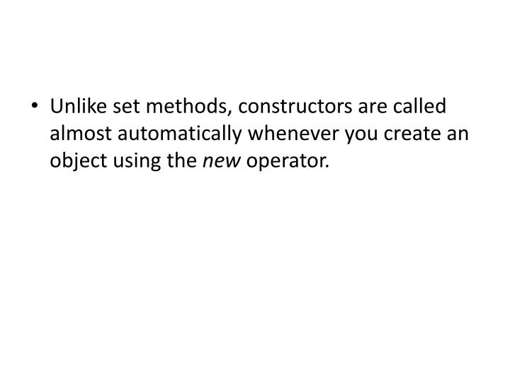 Unlike set methods, constructors are called almost automatically whenever you create an object using the