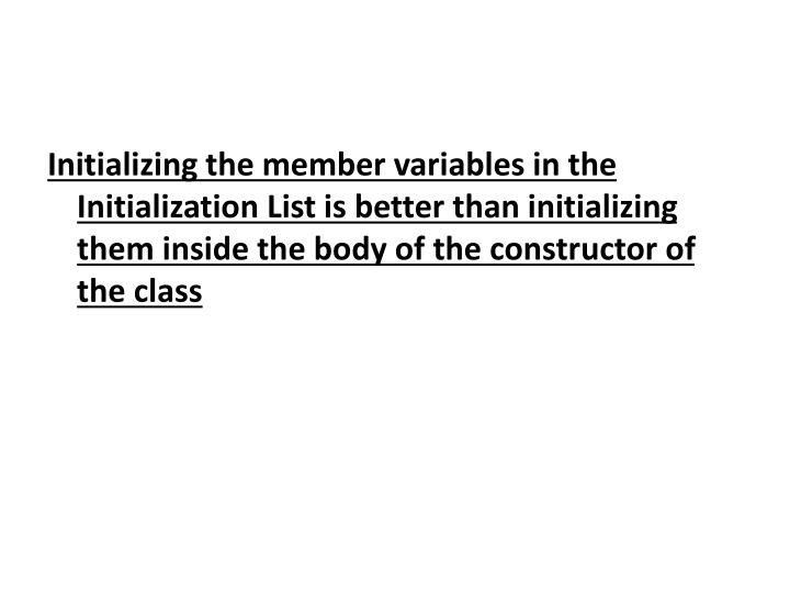 Initializing the member variables in the Initialization List is better than initializing them inside the body of the constructor of the class