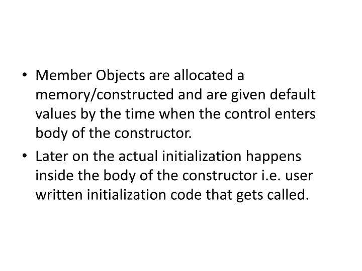 Member Objects are allocated a memory/constructed and are given default values by the time when the control enters body of the constructor.