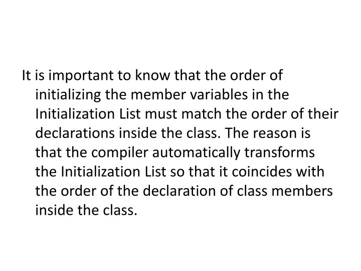 It is important to know that the order of initializing the member variables in the Initialization List must match the order of their declarations inside the class. The reason is that the compiler automatically transforms the Initialization List so that it coincides with the order of the declaration of class members inside the class.