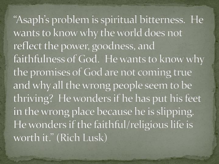 """Asaph's problem is spiritual bitterness.  He wants to know why the world does not reflect the power, goodness, and faithfulness of God.  He wants to know why the promises of God are not coming true and why all the wrong people seem to be thriving?  He wonders if he has put his feet in the wrong place because he is slipping.  He wonders if the faithful/religious life is worth it."" (Rich Lusk)"