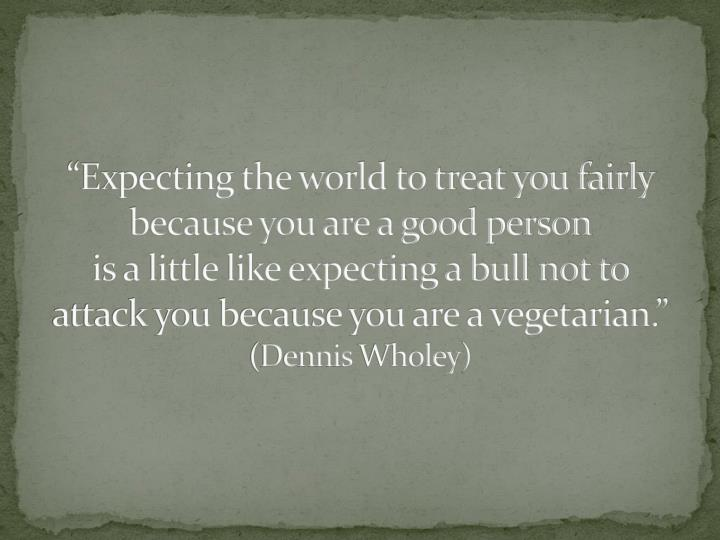 """Expecting the world to treat you fairly because you are a good person"