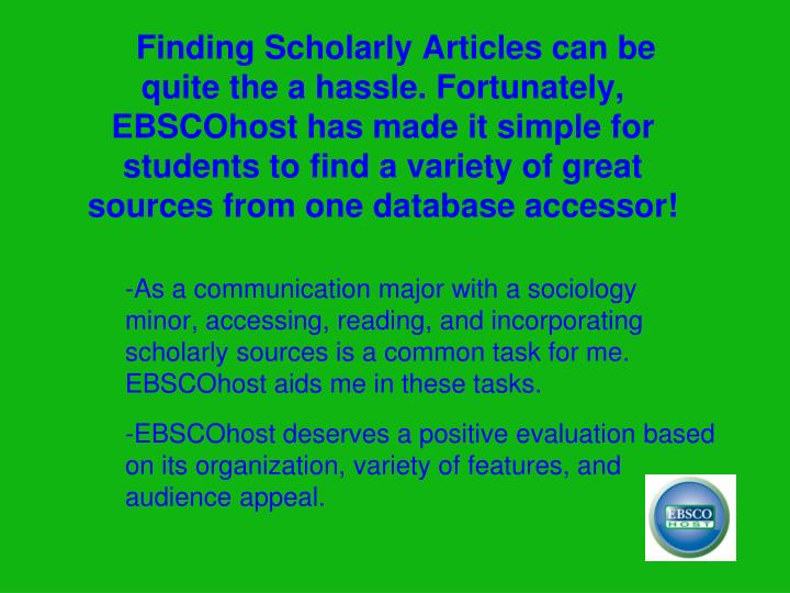 Finding Scholarly Articles can be quite the a hassle. Fortunately, EBSCOhost has made it simple for students to find a variety of great sources from one database accessor!