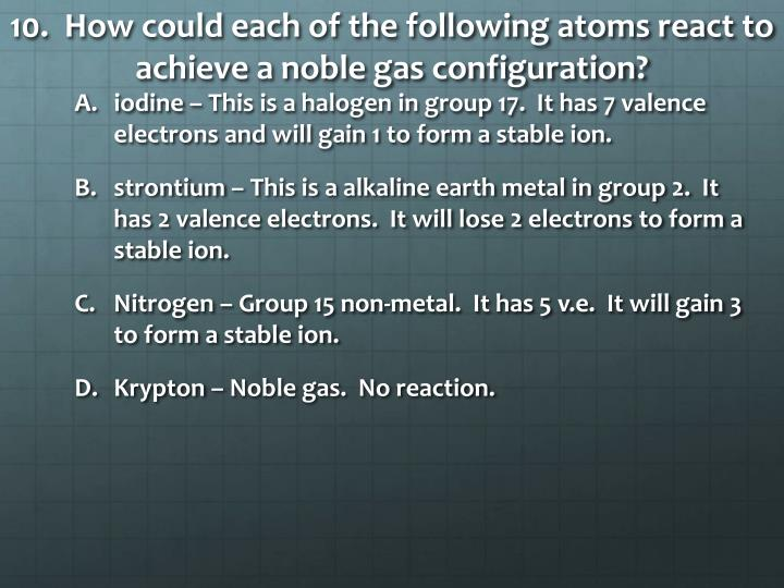 10.  How could each of the following atoms react to achieve a noble gas configuration?