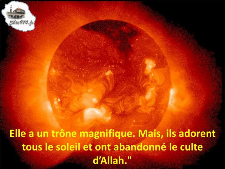 """Elle a un trône magnifique. Mais, ils adorent  tous le soleil et ont abandonné le culte d'Allah."""""""