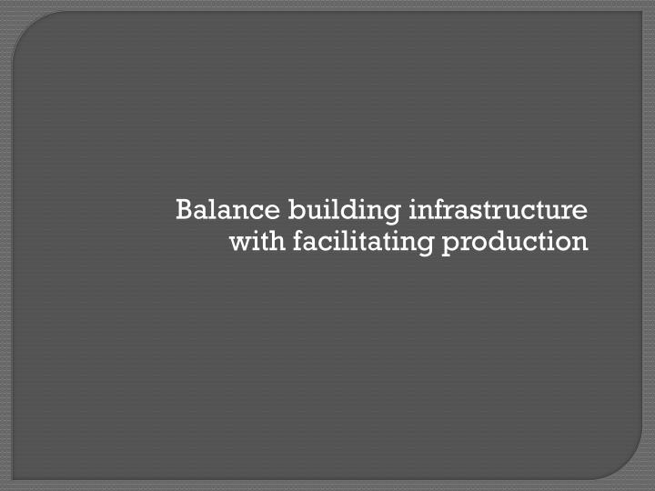 Balance building infrastructure with facilitating production