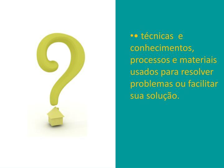 • técnicas  e conhecimentos, processos e materiais usados para resolver