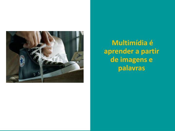 Multimídia é aprender a partir de imagens e palavras